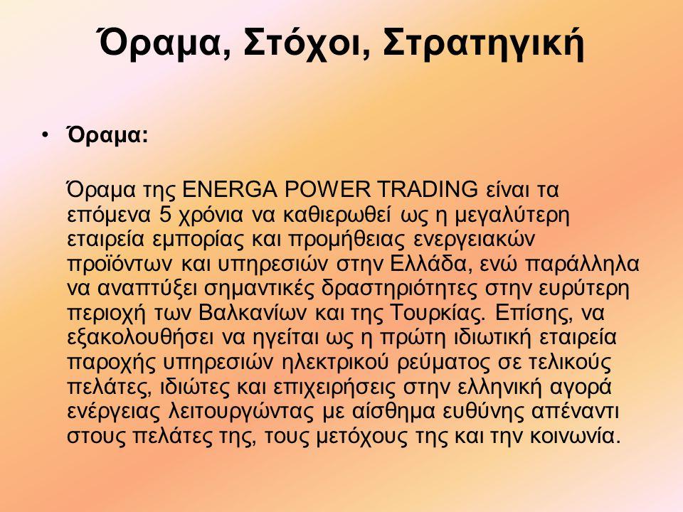 Όραμα, Στόχοι, Στρατηγική •Όραμα: Όραμα της ENERGA POWER TRADING είναι τα επόμενα 5 χρόνια να καθιερωθεί ως η μεγαλύτερη εταιρεία εμπορίας και προμήθειας ενεργειακών προϊόντων και υπηρεσιών στην Ελλάδα, ενώ παράλληλα να αναπτύξει σημαντικές δραστηριότητες στην ευρύτερη περιοχή των Βαλκανίων και της Τουρκίας.