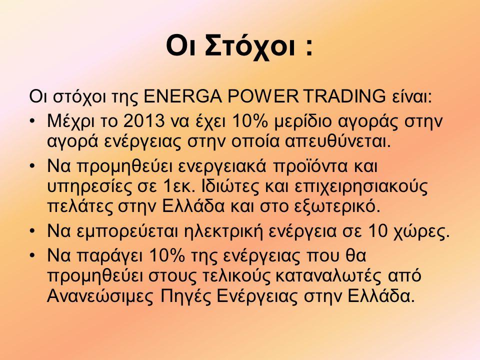 Οι Στόχοι : Οι στόχοι της ENERGA POWER TRADING είναι: •Μέχρι το 2013 να έχει 10% μερίδιο αγοράς στην αγορά ενέργειας στην οποία απευθύνεται.