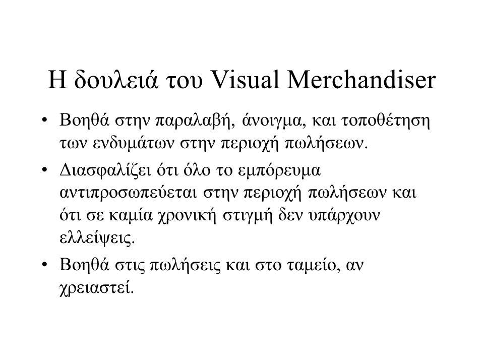 Η δουλειά του Visual Merchandiser •Βοηθά στην παραλαβή, άνοιγμα, και τοποθέτηση των ενδυμάτων στην περιοχή πωλήσεων. •Διασφαλίζει ότι όλο το εμπόρευμα