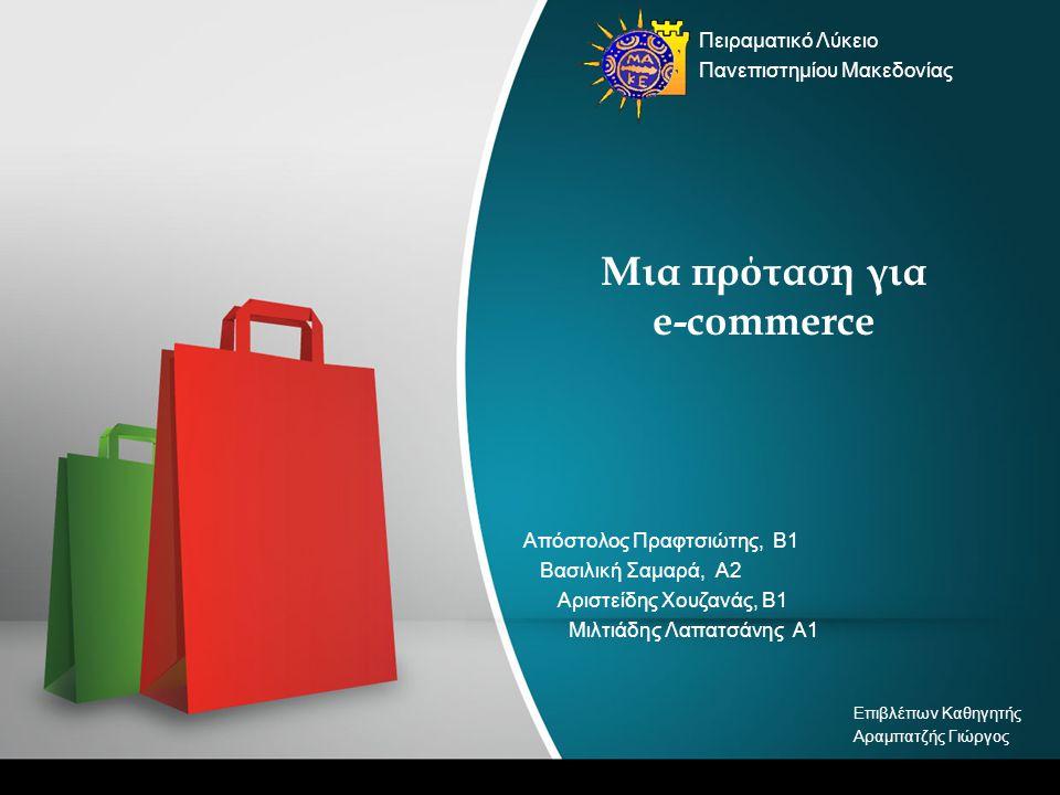 Μια πρόταση για e-commerce Απόστολος Πραφτσιώτης, Β1 Βασιλική Σαμαρά, Α2 Αριστείδης Χουζανάς, Β1 Μιλτιάδης Λαπατσάνης Α1 Πειραματικό Λύκειο Πανεπιστημίου Μακεδονίας Επιβλέπων Καθηγητής Αραμπατζής Γιώργος