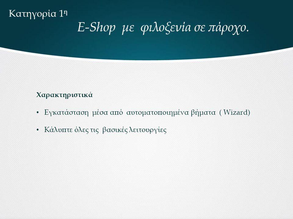 Κατηγορία 1 η E-Shop με φιλοξενία σε πάροχο. Χαρακτηριστικά • Εγκατάσταση μέσα από αυτοματοποιημένα βήματα ( Wizard) • Κάλυπτε όλες τις βασικές λειτου