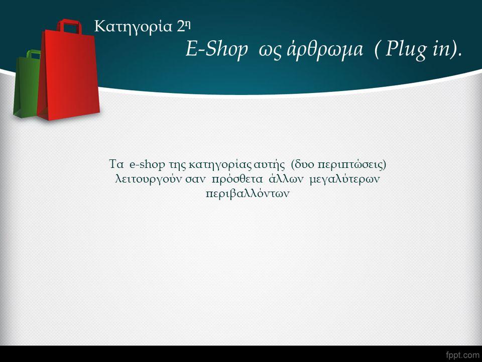Κατηγορία 2 η E-Shop ως άρθρωμα ( Plug in). Τα e-shop της κατηγορίας αυτής (δυο περιπτώσεις) λειτουργούν σαν πρόσθετα άλλων μεγαλύτερων περιβαλλόντων