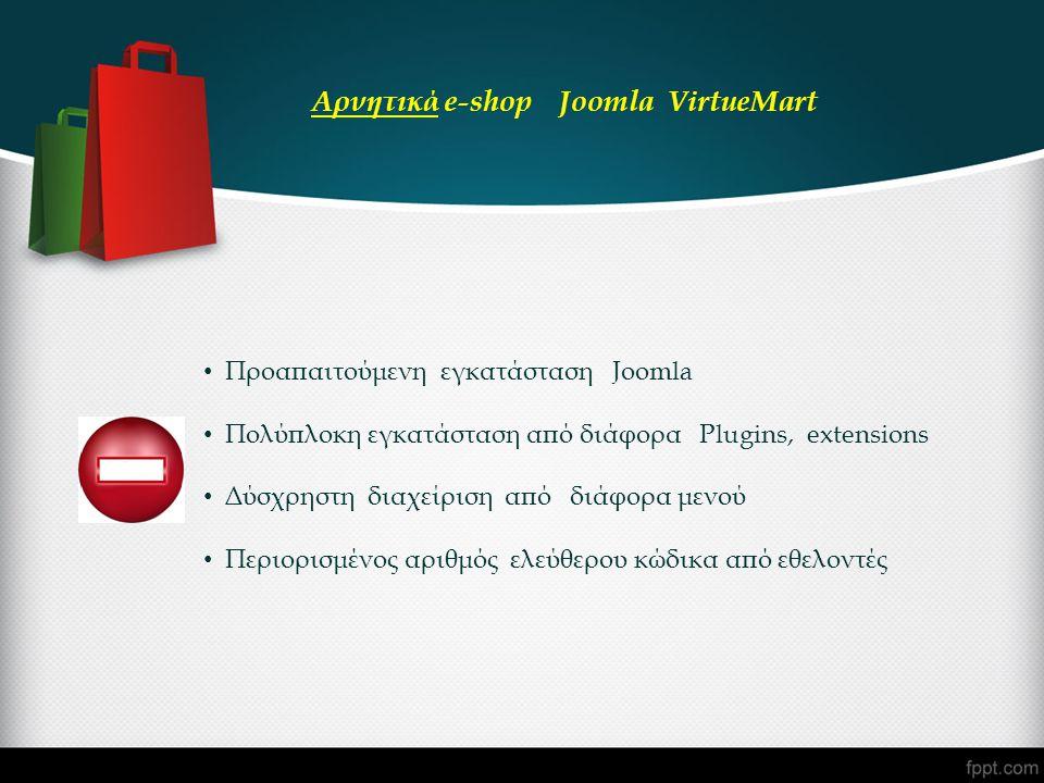 • Προαπαιτούμενη εγκατάσταση Joomla • Πολύπλοκη εγκατάσταση από διάφορα Plugins, extensions • Δύσχρηστη διαχείριση από διάφορα μενού • Περιορισμένος αριθμός ελεύθερου κώδικα από εθελοντές Αρνητικά e-shop Joomla VirtueMart