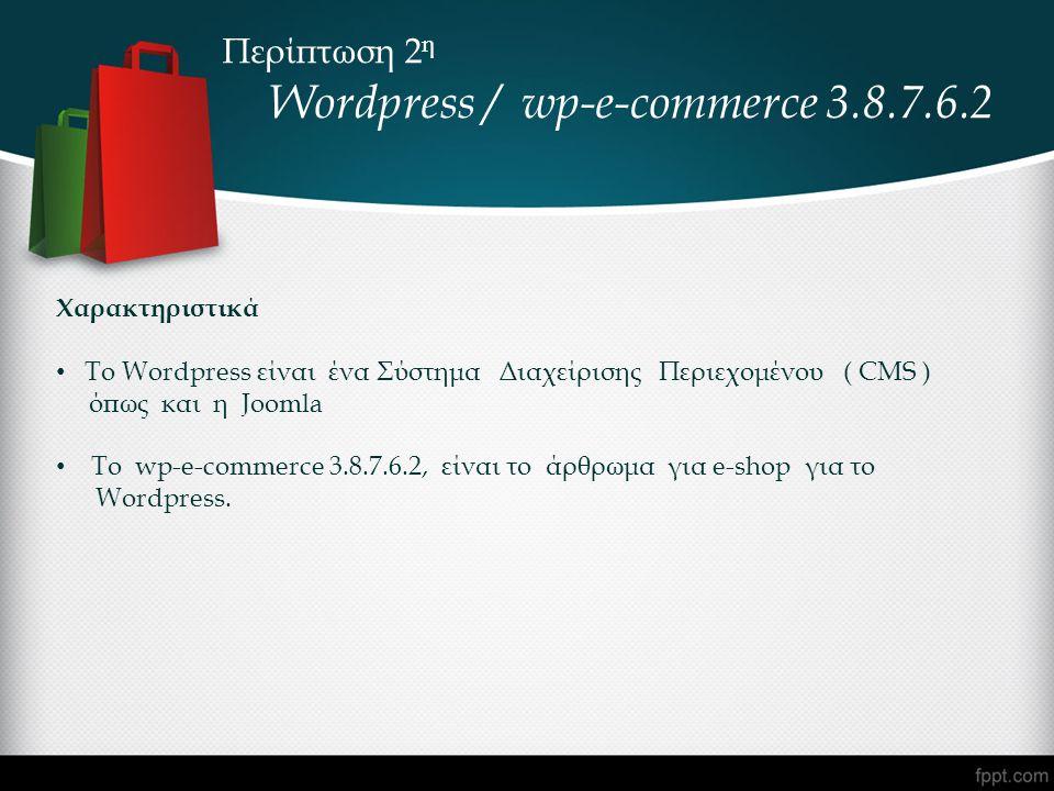Περίπτωση 2 η Wordpress / wp-e-commerce 3.8.7.6.2 Χαρακτηριστικά • To Wordpress είναι ένα Σύστημα Διαχείρισης Περιεχομένου ( CMS ) όπως και η Joomla • Το wp-e-commerce 3.8.7.6.2, είναι το άρθρωμα για e-shop για το Wordpress.