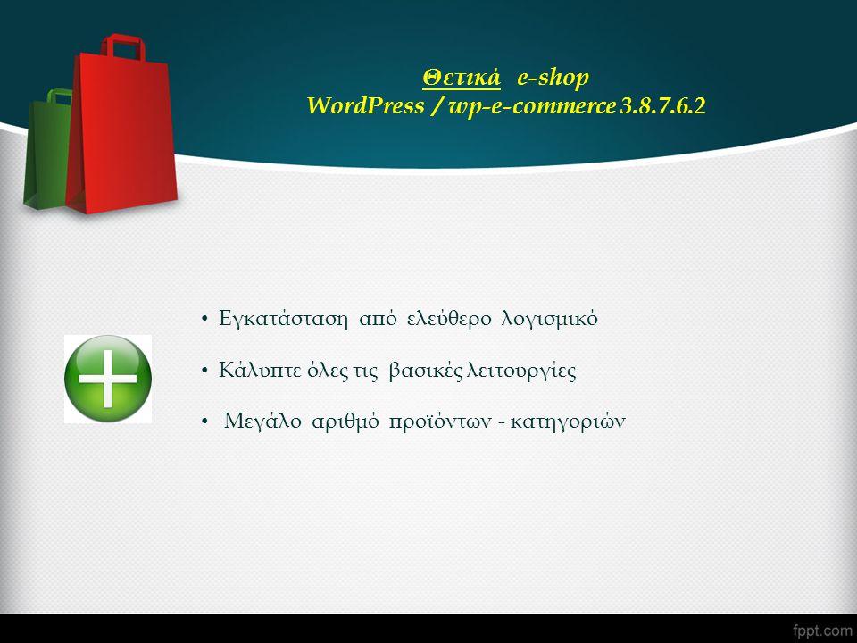 • Εγκατάσταση από ελεύθερο λογισμικό • Κάλυπτε όλες τις βασικές λειτουργίες • Μεγάλο αριθμό προϊόντων - κατηγοριών Θετικά e-shop WordPress / wp-e-comm