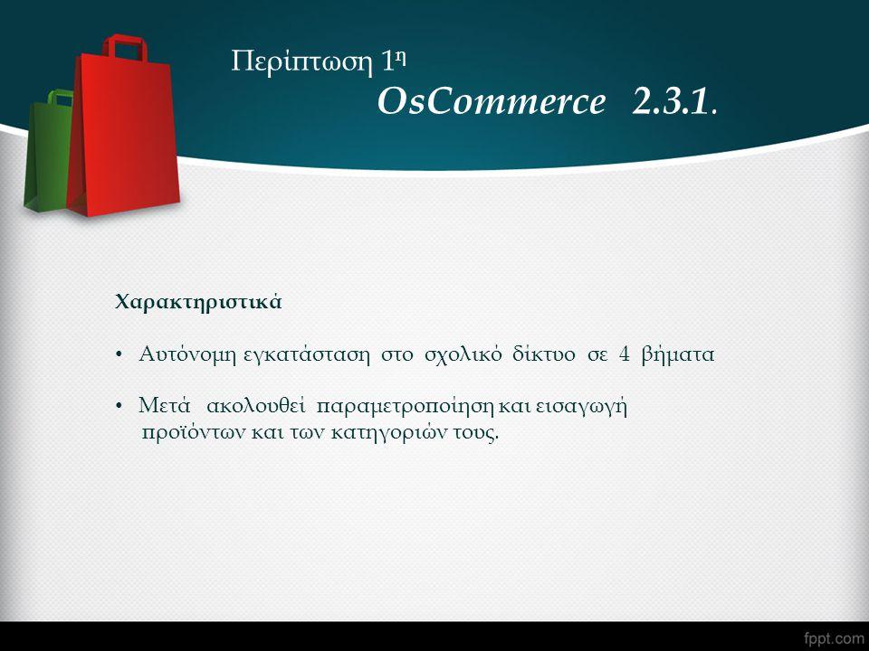 Περίπτωση 1 η OsCommerce 2.3.1. Χαρακτηριστικά • Αυτόνομη εγκατάσταση στο σχολικό δίκτυο σε 4 βήματα • Μετά ακολουθεί παραμετροποίηση και εισαγωγή προ