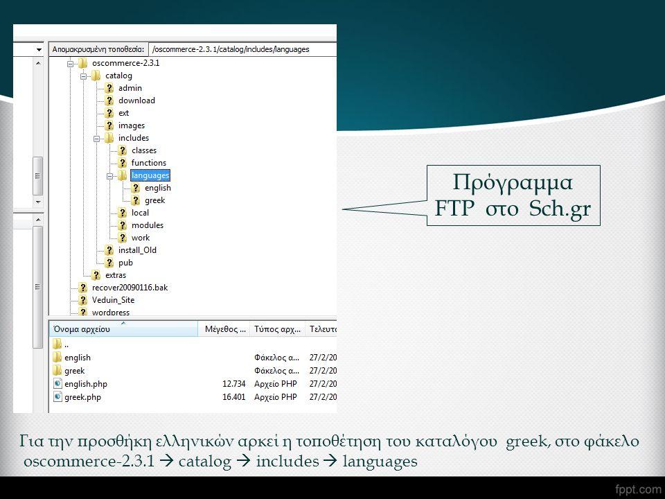 Για την προσθήκη ελληνικών αρκεί η τοποθέτηση του καταλόγου greek, στο φάκελο oscommerce-2.3.1  catalog  includes  languages Πρόγραμμα FTP στο Sch.