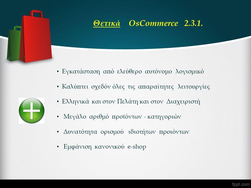 • Εγκατάσταση από ελεύθερο αυτόνομο λογισμικό • Καλύπτει σχεδόν όλες τις απαραίτητες λειτουργίες • Ελληνικά και στον Πελάτη και στον Διαχειριστή • Μεγάλο αριθμό προϊόντων - κατηγοριών • Δυνατότητα ορισμού ιδιοτήτων προιόντων • Εμφάνιση κανονικού e-shop Θετικά OsCommerce 2.3.1.