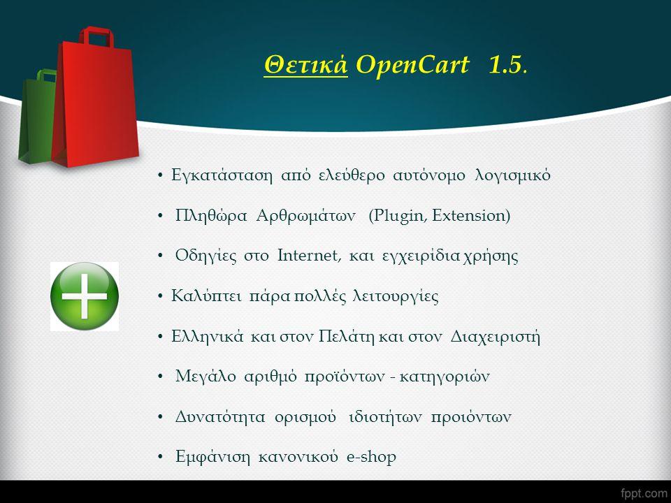 • Εγκατάσταση από ελεύθερο αυτόνομο λογισμικό • Πληθώρα Αρθρωμάτων (Plugin, Extension) • Οδηγίες στο Internet, και εγχειρίδια χρήσης • Καλύπτει πάρα πολλές λειτουργίες • Ελληνικά και στον Πελάτη και στον Διαχειριστή • Μεγάλο αριθμό προϊόντων - κατηγοριών • Δυνατότητα ορισμού ιδιοτήτων προιόντων • Εμφάνιση κανονικού e-shop Θετικά OpenCart 1.5.