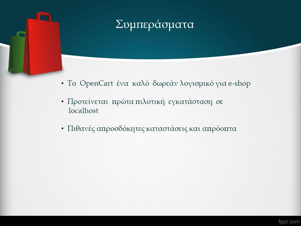 Συμπεράσματα • To OpenCart ένα καλό δωρεάν λογισμικό για e-shop • Προτείνεται πρώτα πιλοτική εγκατάσταση σε localhost • Πιθανές απροσδόκητες καταστάσεις και απρόοπτα