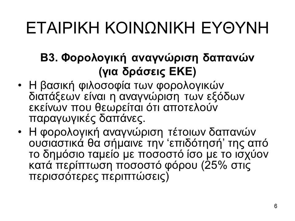 6 ΕΤΑΙΡΙΚΗ ΚΟΙΝΩΝΙΚΗ ΕΥΘΥΝΗ Β3. Φορολογική αναγνώριση δαπανών (για δράσεις ΕΚΕ) •Η βασική φιλοσοφία των φορολογικών διατάξεων είναι η αναγνώριση των ε
