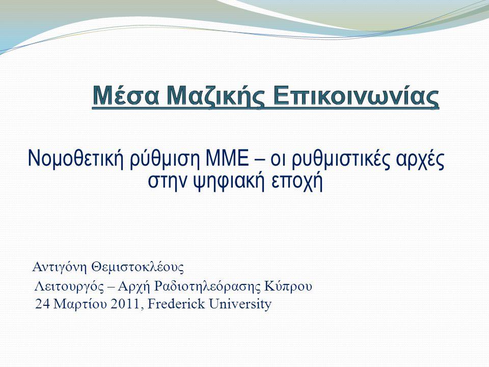 Νομοθετική ρύθμιση ΜΜΕ – οι ρυθμιστικές αρχές στην ψηφιακή εποχή Αντιγόνη Θεμιστοκλέους Λειτουργός – Αρχή Ραδιοτηλεόρασης Κύπρου 24 Μαρτίου 2011, Frederick University