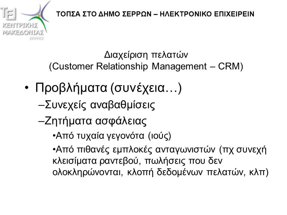 Διαχείριση πελατών (Customer Relationship Management – CRM) •Προβλήματα (συνέχεια…) –Συνεχείς αναβαθμίσεις –Ζητήματα ασφάλειας •Από τυχαία γεγονότα (ι
