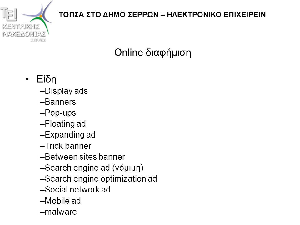 Online διαφήμιση •Είδη –Display ads –Banners –Pop-ups –Floating ad –Expanding ad –Trick banner –Between sites banner –Search engine ad (νόμιμη) –Search engine optimization ad –Social network ad –Mobile ad –malware ΤΟΠΣΑ ΣΤΟ ΔΗΜΟ ΣΕΡΡΩΝ – ΗΛΕΚΤΡΟΝΙΚΟ ΕΠΙΧΕΙΡΕΙΝ