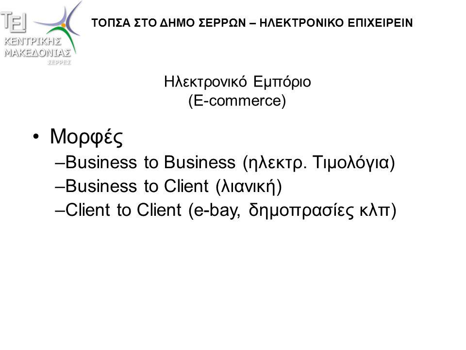 Ηλεκτρονικό Εμπόριο (E-commerce) ΤΟΠΣΑ ΣΤΟ ΔΗΜΟ ΣΕΡΡΩΝ – ΗΛΕΚΤΡΟΝΙΚΟ ΕΠΙΧΕΙΡΕΙΝ •Μορφές –Business to Business (ηλεκτρ. Τιμολόγια) –Business to Client