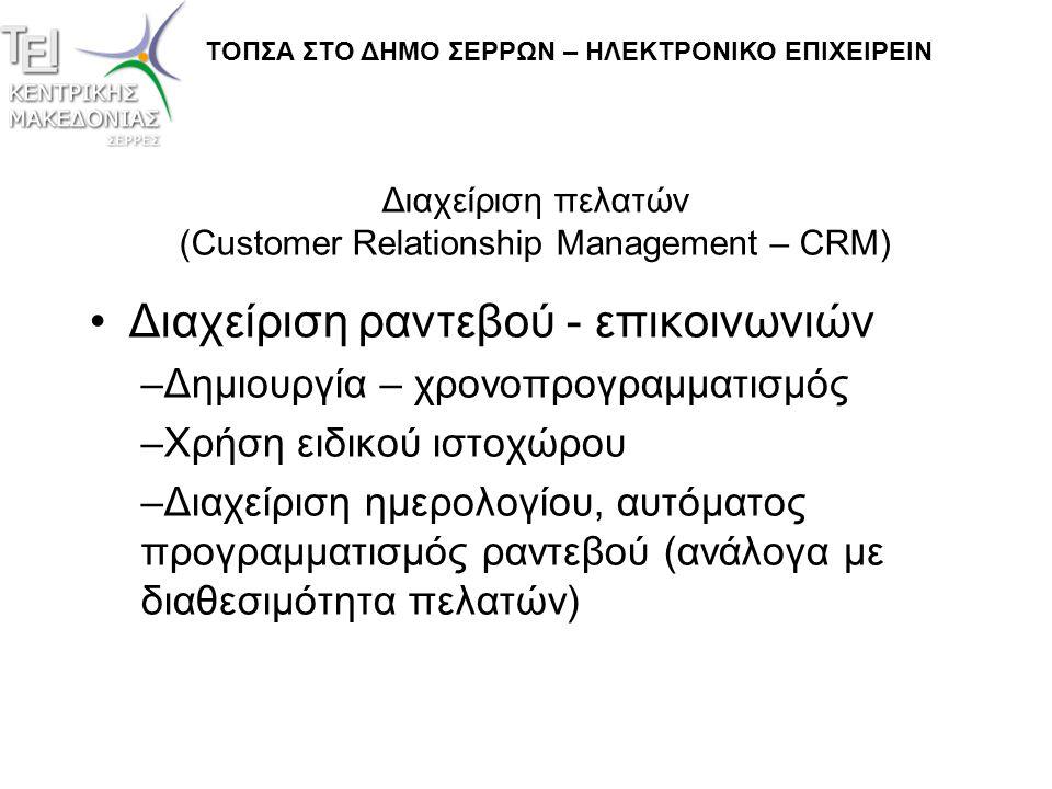 Διαχείριση πελατών (Customer Relationship Management – CRM) •Ολοκληρωμένα συστήματα –Επικοινωνία με άλλα τμήματα του λογισμικού της επιχείρησης, πχ διαχείριση προσωπικού, μισθοδοσία κλπ –Ανοικτή αρχιτεκτονική για μελλοντικές διασυνδέσεις –Ανατροφοδότηση από άλλα τμήματα (πχ τμήμα τεχνικής υποστήριξης) ΤΟΠΣΑ ΣΤΟ ΔΗΜΟ ΣΕΡΡΩΝ – ΗΛΕΚΤΡΟΝΙΚΟ ΕΠΙΧΕΙΡΕΙΝ