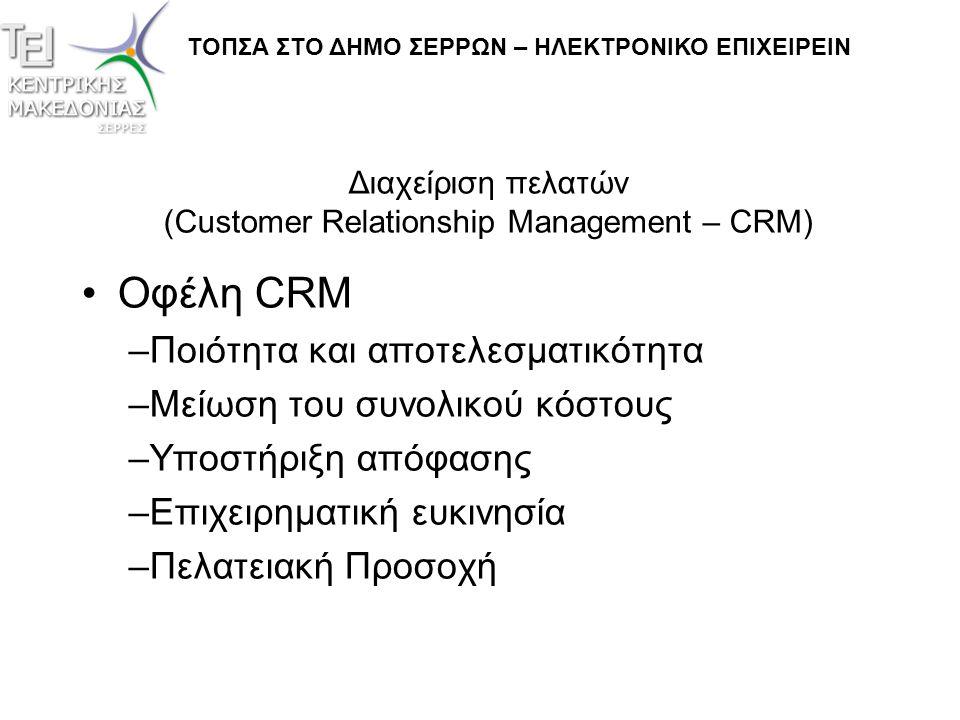Διαχείριση πελατών (Customer Relationship Management – CRM) •Προβλήματα –Πολυπλοκότητα –Ιδιαίτερη προσοχή στη διαμόρφωση –Εκπαίδευση προσωπικού –Προβλήματα ευχρηστίας από πελάτες –Υπερβολική καθοδήγηση – έλλειψη προσωπικής στρατηγικής - ταλέντου ΤΟΠΣΑ ΣΤΟ ΔΗΜΟ ΣΕΡΡΩΝ – ΗΛΕΚΤΡΟΝΙΚΟ ΕΠΙΧΕΙΡΕΙΝ