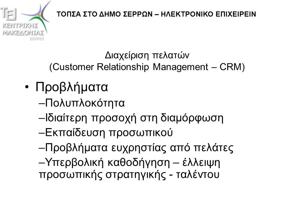 Διαχείριση πελατών (Customer Relationship Management – CRM) •Προβλήματα (συνέχεια…) –Συνεχείς αναβαθμίσεις –Ζητήματα ασφάλειας •Από τυχαία γεγονότα (ιούς) •Από πιθανές εμπλοκές ανταγωνιστών (πχ συνεχή κλεισίματα ραντεβού, πωλήσεις που δεν ολοκληρώνονται, κλοπή δεδομένων πελατών, κλπ) ΤΟΠΣΑ ΣΤΟ ΔΗΜΟ ΣΕΡΡΩΝ – ΗΛΕΚΤΡΟΝΙΚΟ ΕΠΙΧΕΙΡΕΙΝ