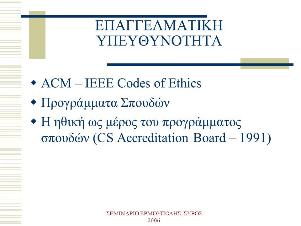ΣΕΜΙΝΑΡΙΟ ΕΡΜΟΥΠΟΛΗΣ, ΣΥΡΟΣ 2006 ΕΠΑΓΓΕΛΜΑΤΙΚΗ ΥΠΕΥΘΥΝΟΤΗΤΑ  ACM – IEEE Codes of Ethics  Προγράμματα Σπουδών  Η ηθική ως μέρος του προγράμματος σπο