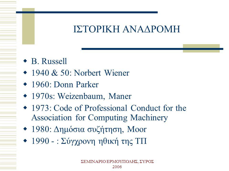 ΣΕΜΙΝΑΡΙΟ ΕΡΜΟΥΠΟΛΗΣ, ΣΥΡΟΣ 2006 ΙΣΤΟΡΙΚΗ ΑΝΑΔΡΟΜΗ  B. Russell  1940 & 50: Norbert Wiener  1960: Donn Parker  1970s: Weizenbaum, Maner  1973: Cod