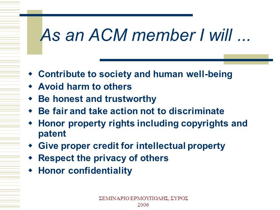 ΣΕΜΙΝΑΡΙΟ ΕΡΜΟΥΠΟΛΗΣ, ΣΥΡΟΣ 2006 As an ACM member I will...  Contribute to society and human well-being  Avoid harm to others  Be honest and trustw