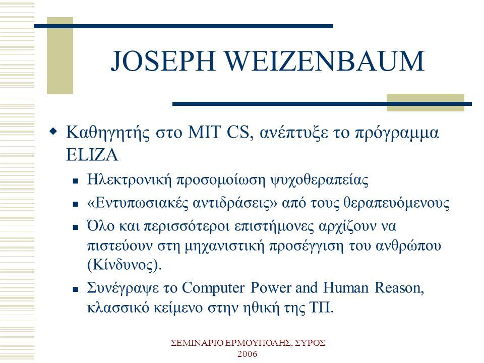 ΣΕΜΙΝΑΡΙΟ ΕΡΜΟΥΠΟΛΗΣ, ΣΥΡΟΣ 2006 JOSEPH WEIZENBAUM  Kαθηγητής στο MIT CS, ανέπτυξε το πρόγραμμα ELIZA  Ηλεκτρονική προσομοίωση ψυχοθεραπείας  «Εντυ