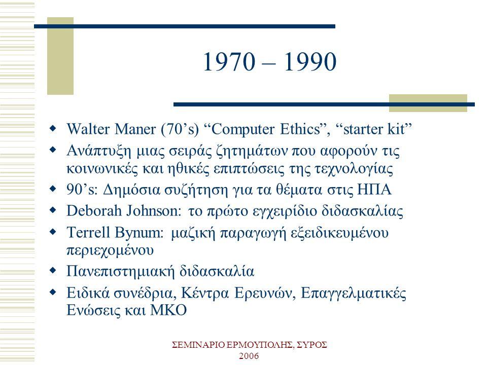 """ΣΕΜΙΝΑΡΙΟ ΕΡΜΟΥΠΟΛΗΣ, ΣΥΡΟΣ 2006 1970 – 1990  Walter Maner (70's) """"Computer Ethics"""", """"starter kit""""  Ανάπτυξη μιας σειράς ζητημάτων που αφορούν τις κ"""