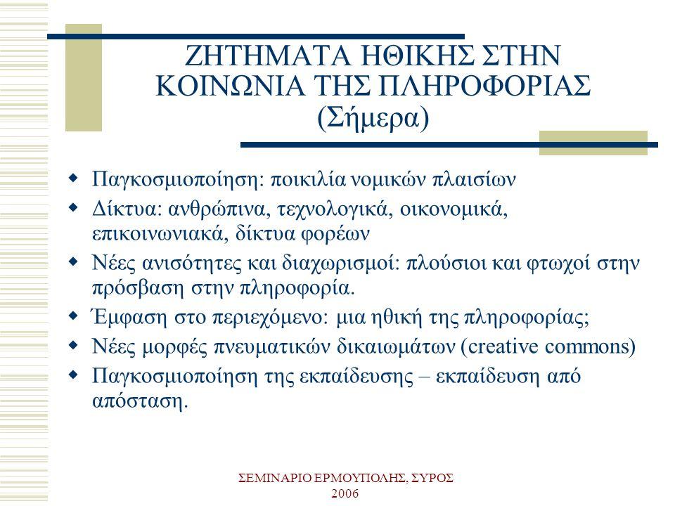 ΣΕΜΙΝΑΡΙΟ ΕΡΜΟΥΠΟΛΗΣ, ΣΥΡΟΣ 2006 ΖΗΤΗΜΑΤΑ ΗΘΙΚΗΣ ΣΤΗΝ ΚΟΙΝΩΝΙΑ ΤΗΣ ΠΛΗΡΟΦΟΡΙΑΣ (Σήμερα)  Παγκοσμιοποίηση: ποικιλία νομικών πλαισίων  Δίκτυα: ανθρώπι