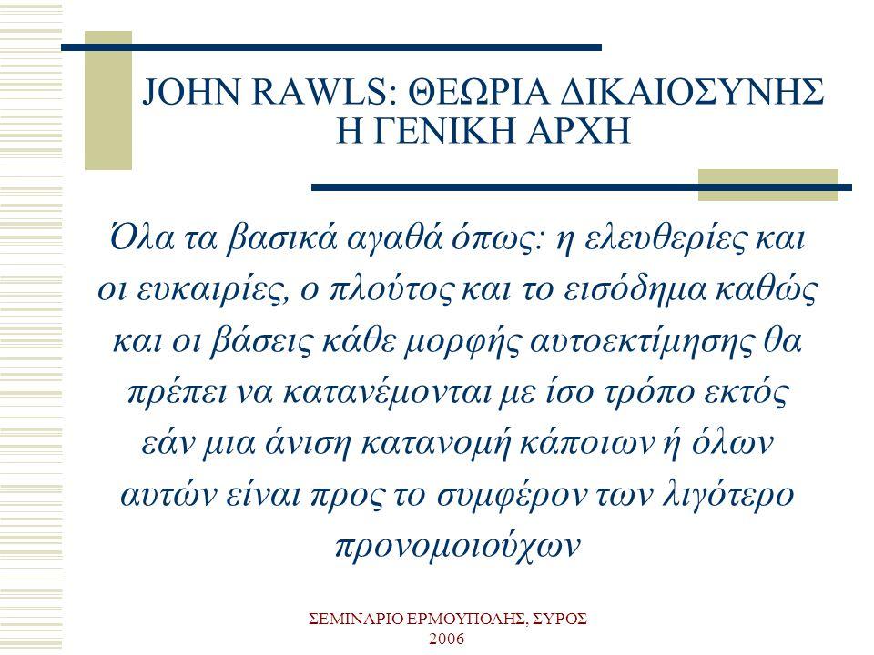ΣΕΜΙΝΑΡΙΟ ΕΡΜΟΥΠΟΛΗΣ, ΣΥΡΟΣ 2006 JOHN RAWLS: ΘΕΩΡΙΑ ΔΙΚΑΙΟΣΥΝΗΣ Η ΓΕΝΙΚΗ ΑΡΧΗ Όλα τα βασικά αγαθά όπως: η ελευθερίες και οι ευκαιρίες, ο πλούτος και τ