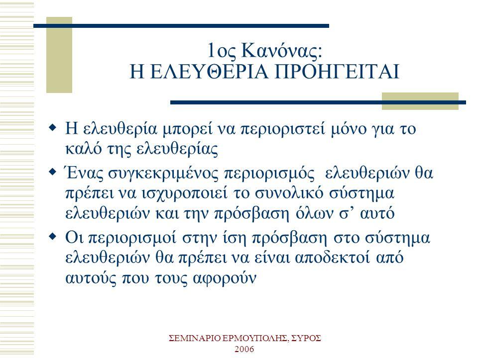 ΣΕΜΙΝΑΡΙΟ ΕΡΜΟΥΠΟΛΗΣ, ΣΥΡΟΣ 2006 1ος Κανόνας: Η ΕΛΕΥΘΕΡΙΑ ΠΡΟΗΓΕΙΤΑΙ  Η ελευθερία μπορεί να περιοριστεί μόνο για το καλό της ελευθερίας  Ένας συγκεκ