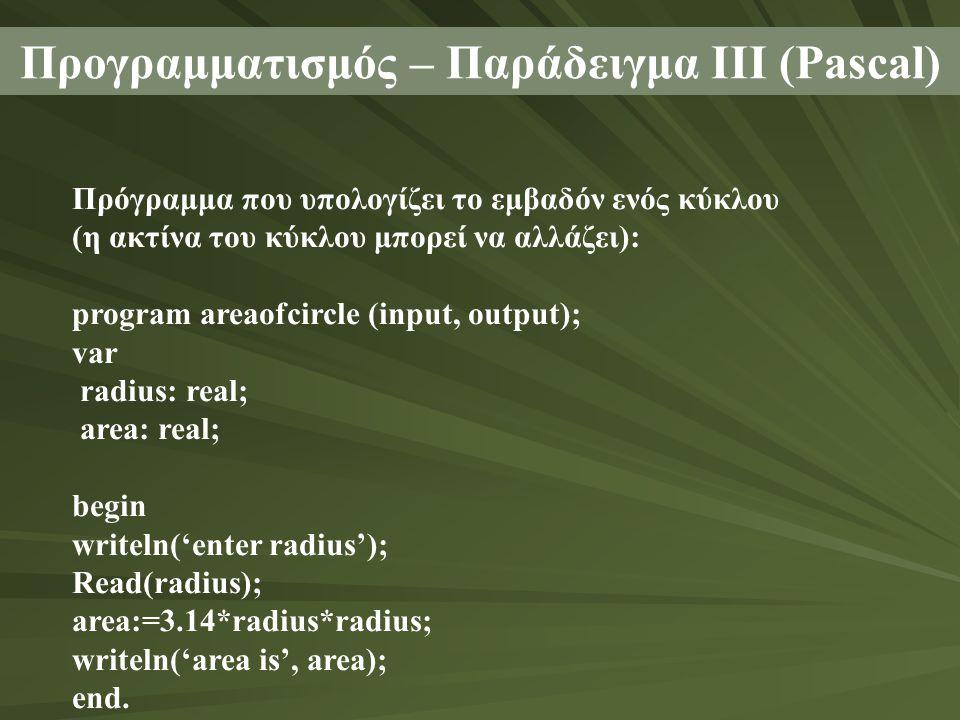 Προγραμματισμός – Παράδειγμα ΙΙΙ (Pascal) Πρόγραμμα που υπολογίζει το εμβαδόν ενός κύκλου (η ακτίνα του κύκλου μπορεί να αλλάζει): program areaofcircle (input, output); var radius: real; area: real; begin writeln('enter radius'); Read(radius); area:=3.14*radius*radius; writeln('area is', area); end.