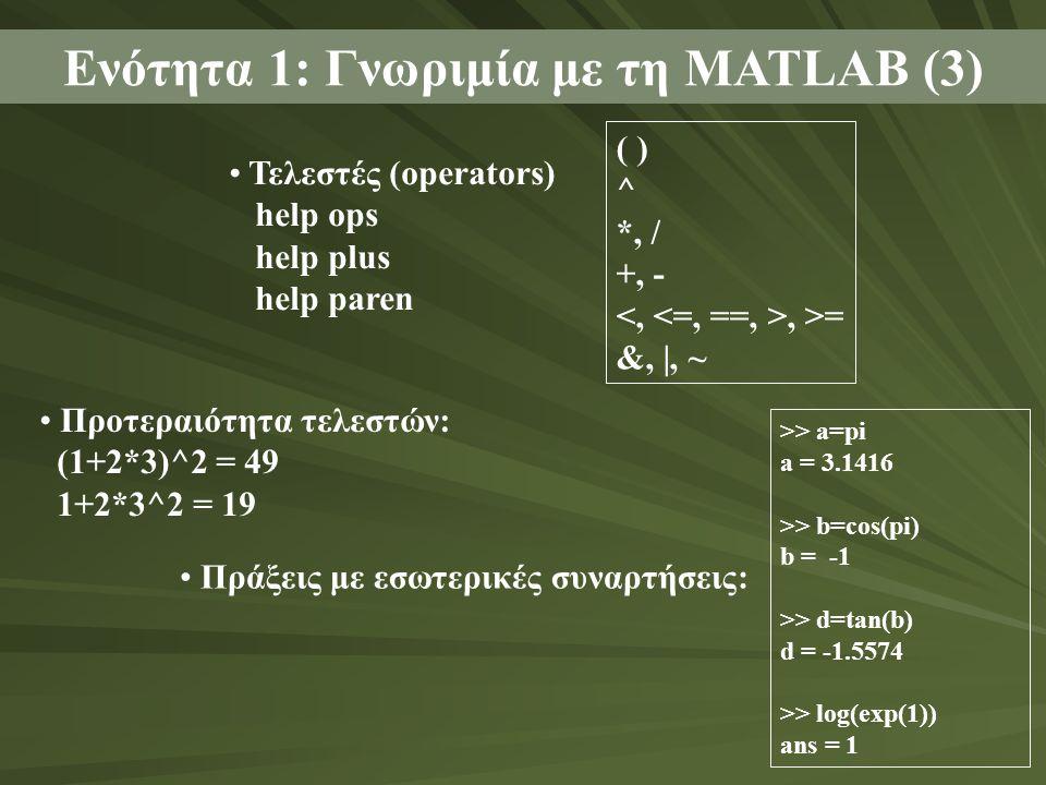 • Τελεστές (operators) help ops help plus help paren Ενότητα 1: Γνωριμία με τη MATLAB (3) ( ) ^ *, / +, -, >= &, |, ~ • Προτεραιότητα τελεστών: (1+2*3)^2 = 49 1+2*3^2 = 19 • Πράξεις με εσωτερικές συναρτήσεις: >> a=pi a = 3.1416 >> b=cos(pi) b = -1 >> d=tan(b) d = -1.5574 >> log(exp(1)) ans = 1