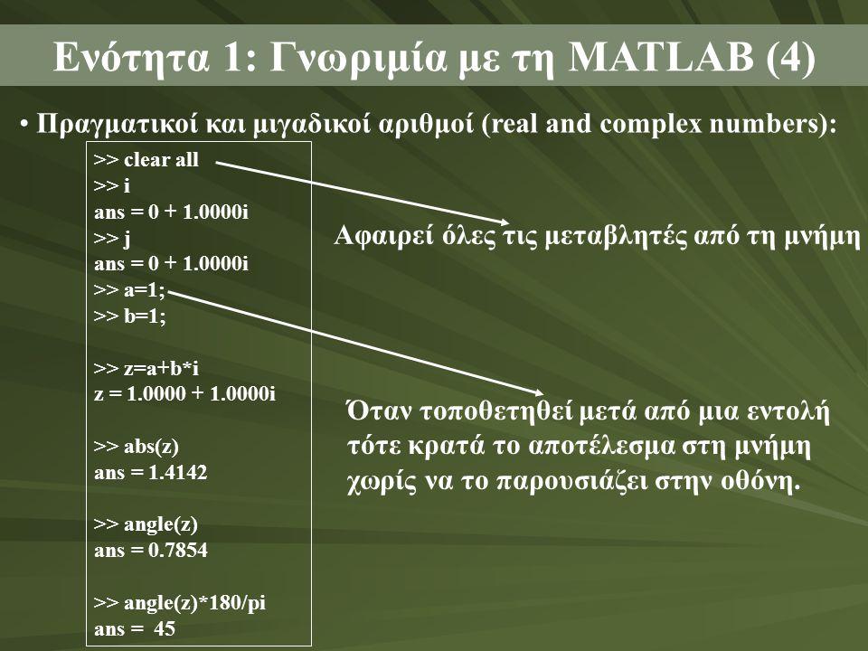 >> clear all >> i ans = 0 + 1.0000i >> j ans = 0 + 1.0000i >> a=1; >> b=1; >> z=a+b*i z = 1.0000 + 1.0000i >> abs(z) ans = 1.4142 >> angle(z) ans = 0.7854 >> angle(z)*180/pi ans = 45 • Πραγματικοί και μιγαδικοί αριθμοί (real and complex numbers): Ενότητα 1: Γνωριμία με τη MATLAB (4) Αφαιρεί όλες τις μεταβλητές από τη μνήμη Όταν τοποθετηθεί μετά από μια εντολή τότε κρατά το αποτέλεσμα στη μνήμη χωρίς να το παρουσιάζει στην οθόνη.