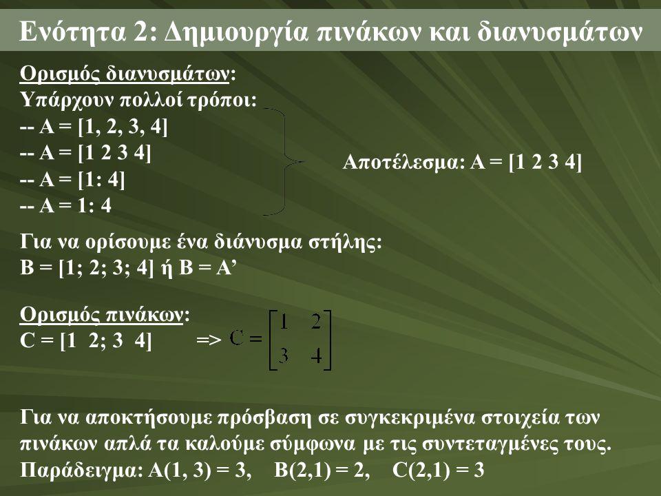 Ενότητα 2: Δημιουργία πινάκων και διανυσμάτων Ορισμός διανυσμάτων: Υπάρχουν πολλοί τρόποι: -- A = [1, 2, 3, 4] -- A = [1 2 3 4] -- A = [1: 4] -- A = 1: 4 Αποτέλεσμα: Α = [1 2 3 4] Για να ορίσουμε ένα διάνυσμα στήλης: Β = [1; 2; 3; 4] ή Β = A' Ορισμός πινάκων: C = [1 2; 3 4] => Για να αποκτήσουμε πρόσβαση σε συγκεκριμένα στοιχεία των πινάκων απλά τα καλούμε σύμφωνα με τις συντεταγμένες τους.