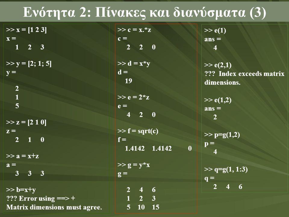 Ενότητα 2: Πίνακες και διανύσματα (3) >> x = [1 2 3] x = 1 2 3 >> y = [2; 1; 5] y = 2 1 5 >> z = [2 1 0] z = 2 1 0 >> a = x+z a = 3 3 3 >> b=x+y ??.