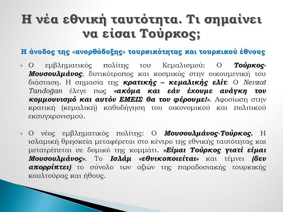 Η άνοδος της «ανορθόδοξης» τουρκικότητας και τουρκικού έθνους Τούρκος- Μουσουλμάνος κρατικής – κεμαλικής ελίτ Nevzat Tandoğan «ακόμα και εάν έχουμε ανάγκη τον κομμουνισμό και αυτόν ΕΜΕΙΣ θα τον φέρουμε!»  Ο εμβληματικός πολίτης του Κεμαλισμού: Ο Τούρκος- Μουσουλμάνος, δυτικότροπος και κοσμικός στην οικουμενική του διάσταση.