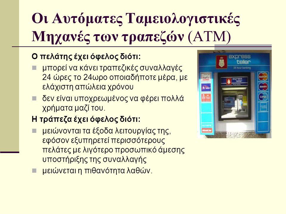Οι Αυτόματες Ταμειολογιστικές Μηχανές των τραπεζών (ΑΤΜ) Ο πελάτης έχει όφελος διότι:  μπορεί να κάνει τραπεζικές συναλλαγές 24 ώρες το 24ωρο οποιαδή