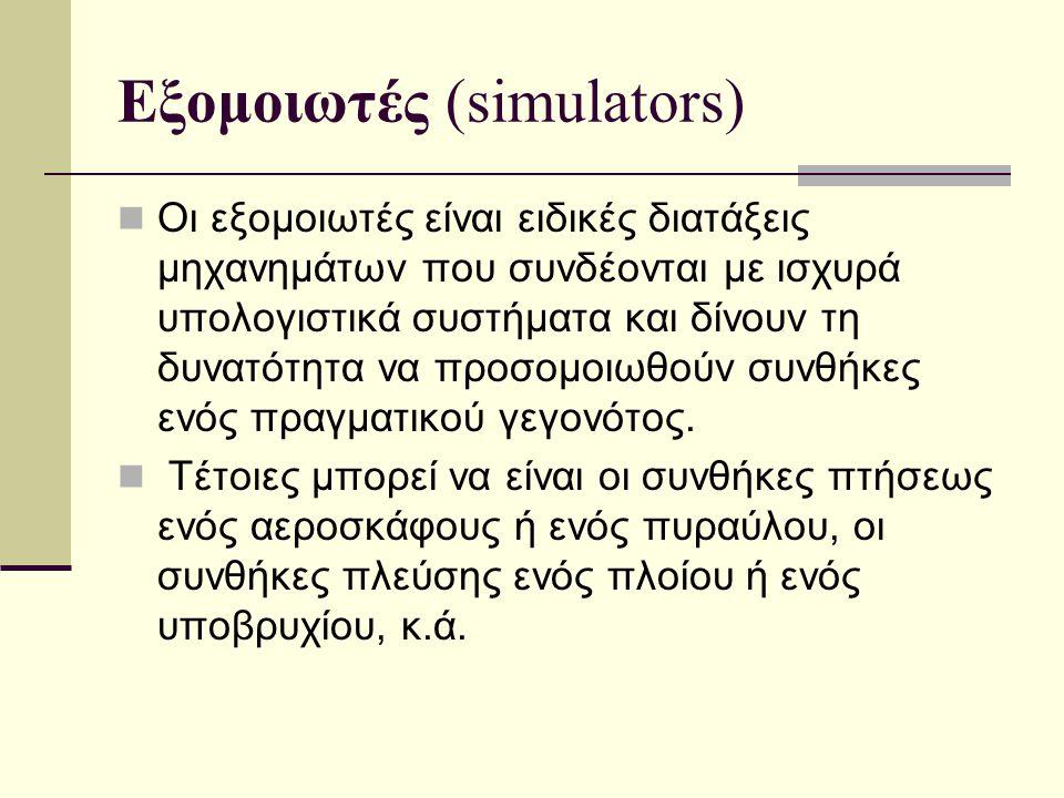 Εξομοιωτές (simulators)  Οι εξομοιωτές είναι ειδικές διατάξεις μηχανημάτων που συνδέονται με ισχυρά υπολογιστικά συστήματα και δίνουν τη δυνατότητα ν