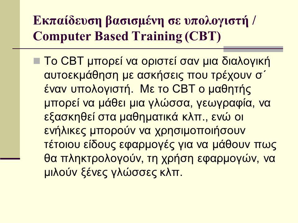 Εκπαίδευση βασισμένη σε υπολογιστή / Computer Based Training (CBT)  To CBT μπορεί να οριστεί σαν μια διαλογική αυτοεκμάθηση με ασκήσεις που τρέχουν σ