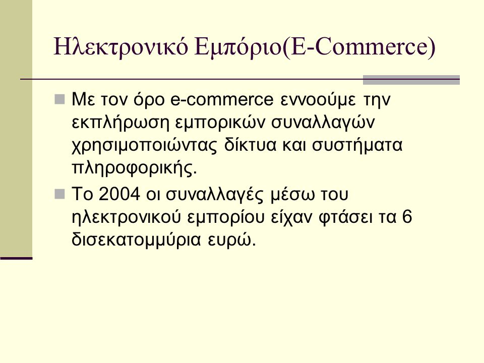 Ηλεκτρονικό Εμπόριο(E-Commerce)  Με τον όρο e-commerce εννοούμε την εκπλήρωση εμπορικών συναλλαγών χρησιμοποιώντας δίκτυα και συστήματα πληροφορικής.
