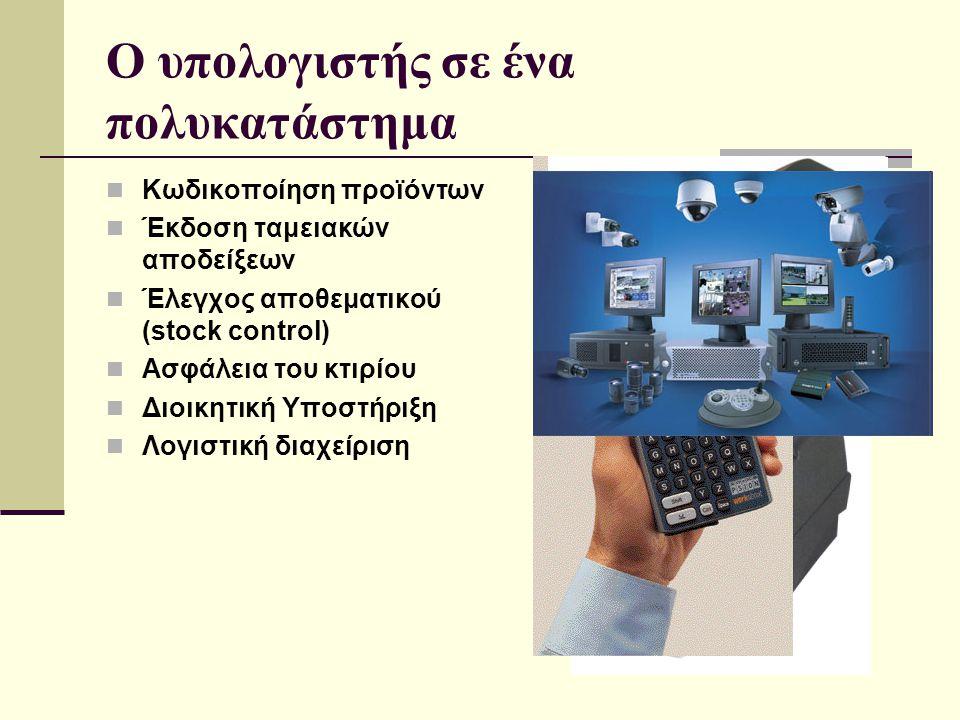 O υπολογιστής σε ένα πολυκατάστημα  Κωδικοποίηση προϊόντων  Έκδοση ταμειακών αποδείξεων  Έλεγχος αποθεματικού (stock control)  Ασφάλεια του κτιρίο