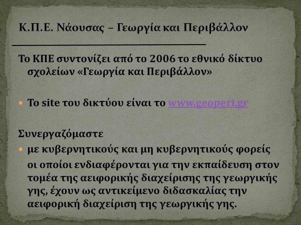 Το ΚΠΕ συντονίζει από το 2006 το εθνικό δίκτυο σχολείων «Γεωργία και Περιβάλλον»  Το site του δικτύου είναι το www.geoperi.grwww.geoperi.gr Συνεργαζόμαστε  με κυβερνητικούς και μη κυβερνητικούς φορείς οι οποίοι ενδιαφέρονται για την εκπαίδευση στον τομέα της αειφορικής διαχείρισης της γεωργικής γης, έχουν ως αντικείμενο διδασκαλίας την αειφορική διαχείριση της γεωργικής γης.