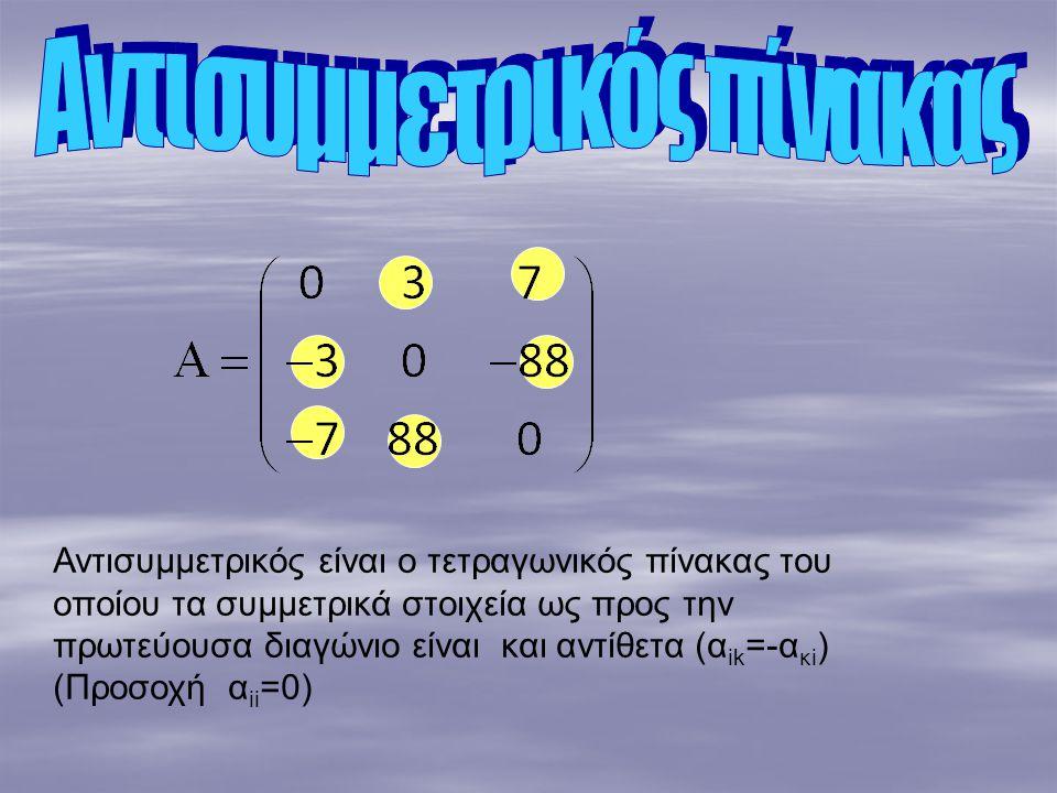 Αντισυμμετρικός είναι ο τετραγωνικός πίνακας του οποίου τα συμμετρικά στοιχεία ως προς την πρωτεύουσα διαγώνιο είναι και αντίθετα (α ik =-α κi ) (Προσοχή α ii =0)