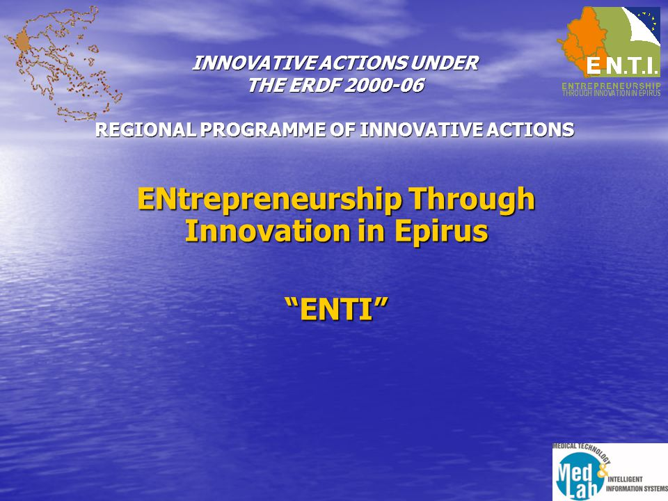 INNOVATIVE ACTIONS UNDER THE ERDF 2000-06 REGIONAL PROGRAMME OF INNOVATIVE ACTIONS ENtrepreneurship Through Innovation in Epirus ENTI