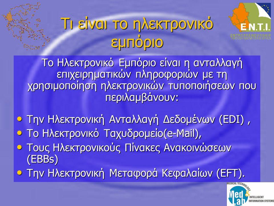 Τι είναι το ηλεκτρονικό εμπόριο Το Ηλεκτρονικό Εμπόριο είναι η ανταλλαγή επιχειρηματικών πληροφοριών με τη χρησιμοποίηση ηλεκτρονικών τυποποιήσεων που περιλαμβάνουν: • Την Ηλεκτρονική Ανταλλαγή Δεδομένων (EDI), • Το Ηλεκτρονικό Ταχυδρομείο(e-Mail), • Τους Ηλεκτρονικούς Πίνακες Ανακοινώσεων (EBBs) • Την Ηλεκτρονική Μεταφορά Κεφαλαίων (EFT).