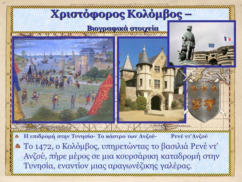 Χριστόφορος Κολόμβος – Βιογραφικά στοιχεία Η επιδρομή στην Τυνησία- Το κάστρο των Ανζού- Ρενέ ντ'Ανζού Το 1472, ο Κολόμβος, υπηρετώντας το βασιλιά Ρενέ ντ' Ανζού, πήρε μέρος σε μια κουρσάρικη καταδρομή στην Τυνησία, εναντίον μιας αραγωνέζικης γαλέρας.