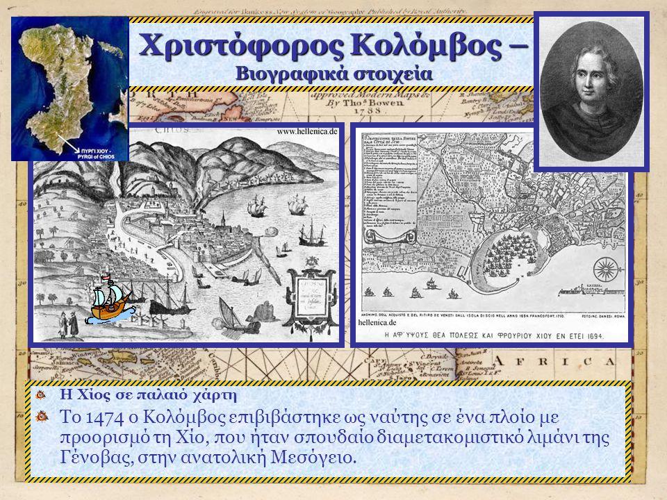 Χριστόφορος Κολόμβος – Βιογραφικά στοιχεία Η Χίος σε παλαιό χάρτη Το 1474 ο Κολόμβος επιβιβάστηκε ως ναύτης σε ένα πλοίο με προορισμό τη Χίο, που ήταν σπουδαίο διαμετακομιστικό λιμάνι της Γένοβας, στην ανατολική Μεσόγειο.