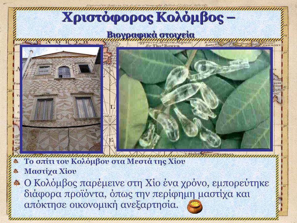 Χριστόφορος Κολόμβος – Βιογραφικά στοιχεία Το σπίτι του Κολόμβου στα Μεστά της Χίου Μαστίχα Χίου Ο Κολόμβος παρέμεινε στη Χίο ένα χρόνο, εμπορεύτηκε διάφορα προϊόντα, όπως την περίφημη μαστίχα και απόκτησε οικονομική ανεξαρτησία.