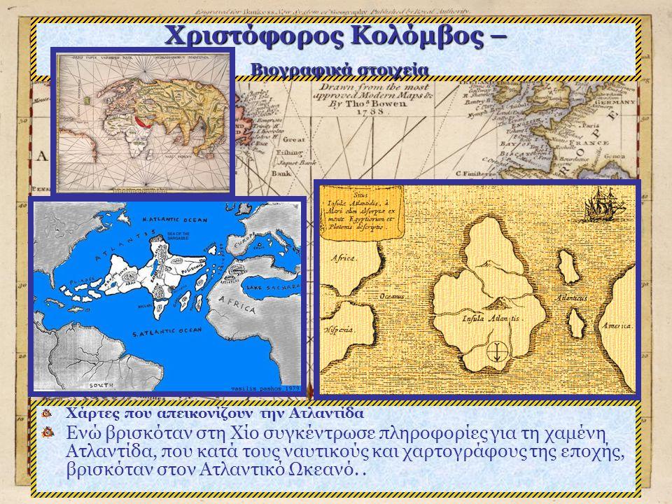 Χριστόφορος Κολόμβος – Βιογραφικά στοιχεία Χάρτες που απεικονίζουν την Ατλαντίδα Ενώ βρισκόταν στη Χίο συγκέντρωσε πληροφορίες για τη χαμένη Ατλαντίδα, που κατά τους ναυτικούς και χαρτογράφους της εποχής, βρισκόταν στον Ατλαντικό Ωκεανό..