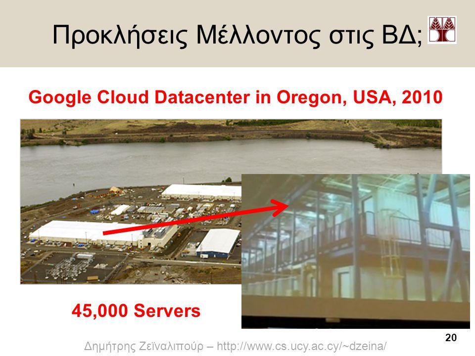 20 Δημήτρης Ζεϊναλιπούρ – http://www.cs.ucy.ac.cy/~dzeina/ Προκλήσεις Μέλλοντος στις ΒΔ; Google Cloud Datacenter in Oregon, USA, 2010 45,000 Servers
